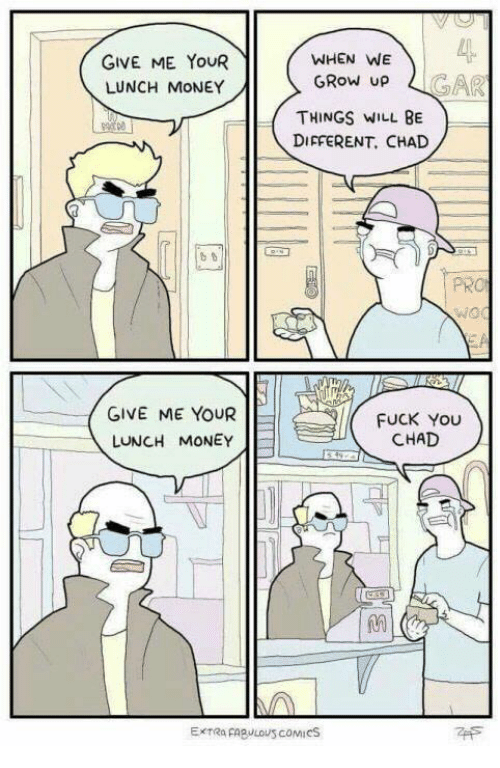 Chads: GIVE ME YOUR  LUNCH MONEY  GIVE ME YOUR  LUNCH MONEY  WHEN WE  GROW UP  THINGS WILL BE  DIFFERENT, CHAD  FUCK YOU  CHAD