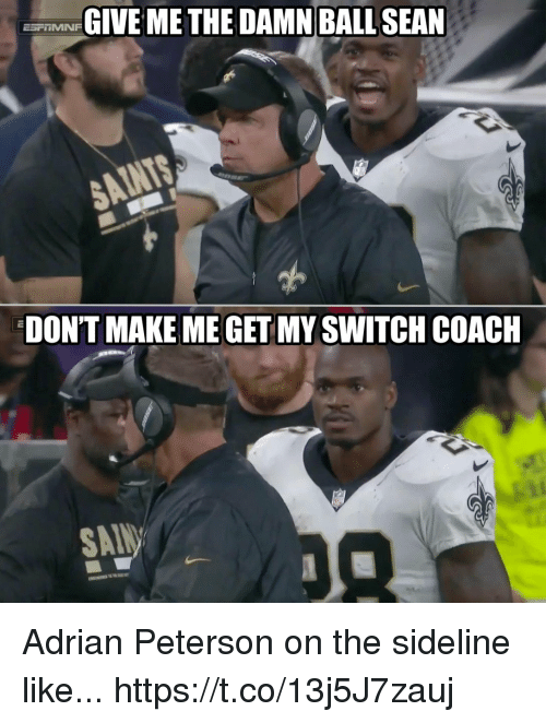 Adrian Peterson, Football, and Nfl: GIVE METHE DAMN BALL SEAN  DON'T MAKE ME GET MY SWITCH COACH  SAT Adrian Peterson on the sideline like... https://t.co/13j5J7zauj