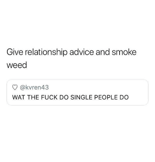 Advice, Memes, and Wat: Give relationship advice and smoke  weed  @kvren43  WAT THE FUCK DO SINGLE PEOPLE DO