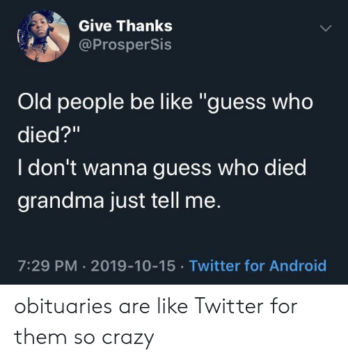 "Android, Be Like, and Crazy: Give Thanks  @ProsperSis  Old people be like ""guess who  died?""  I don't wanna guess who died  grandma just tell me.  7:29 PM 2019-10-15 Twitter for Android obituaries are like Twitter for them so crazy"