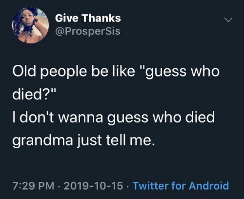 "Grandma: Give Thanks  @ProsperSis  Old people be like ""guess who  died?""  I don't wanna guess who died  grandma just tell me.  7:29 PM · 2019-10-15 · Twitter for Android"