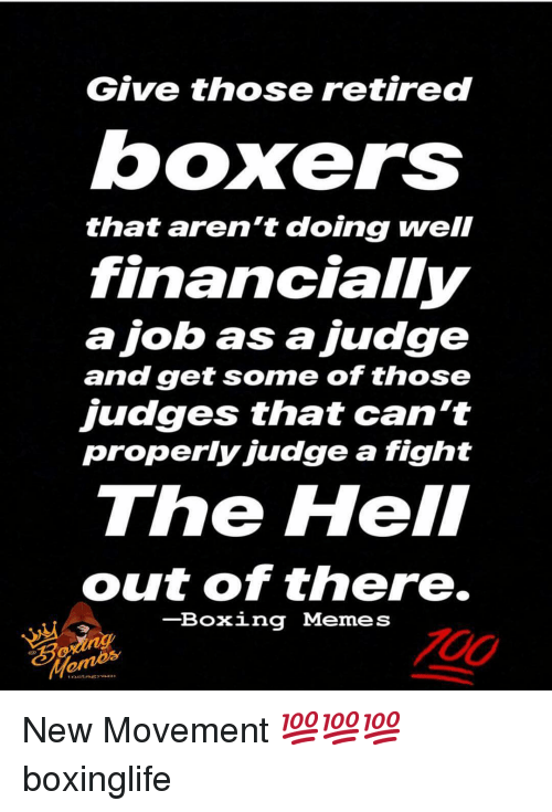 Out Of There: Give those retired  boxers  that aren't doing well  financially  ajob as a judge  and get some of those  judges that can't  properly judge a fight  The Hell  out of there.  -Boxing Memes  Mom New Movement 💯💯💯 boxinglife