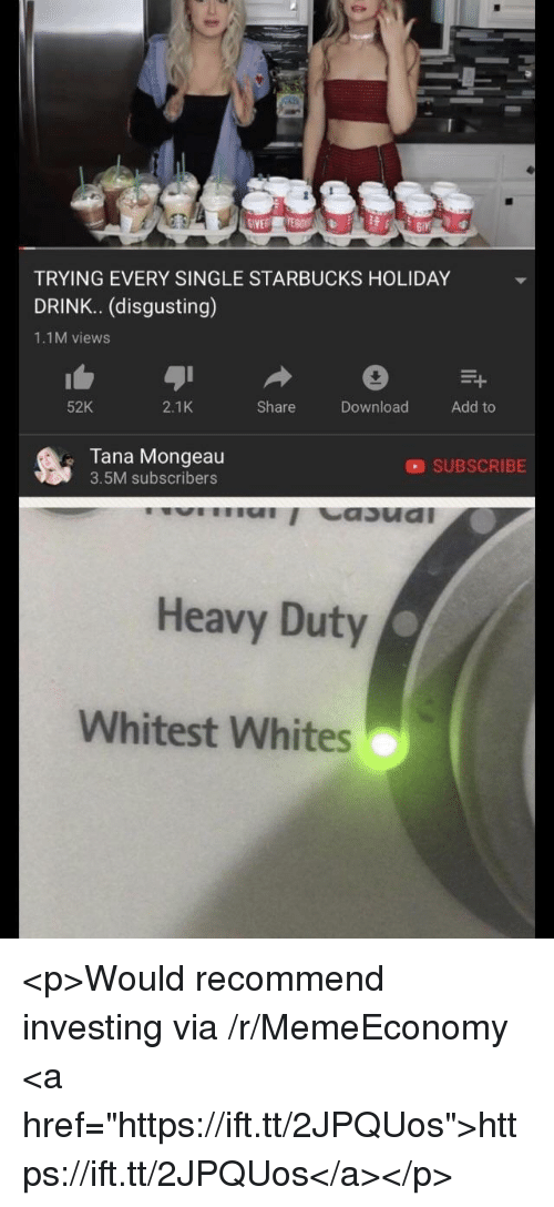 "Starbucks, Single, and Via: GIVE  TRYING EVERY SINGLE STARBUCKS HOLIDAY  DRINK. (disgusting)  1.1M views  52K  2.1K  Share  DownloadAdd to  Tana Mongeau  3.5M subscribers  SUBSCRIBE  Heavy Duty  Whitest Whites <p>Would recommend investing via /r/MemeEconomy <a href=""https://ift.tt/2JPQUos"">https://ift.tt/2JPQUos</a></p>"