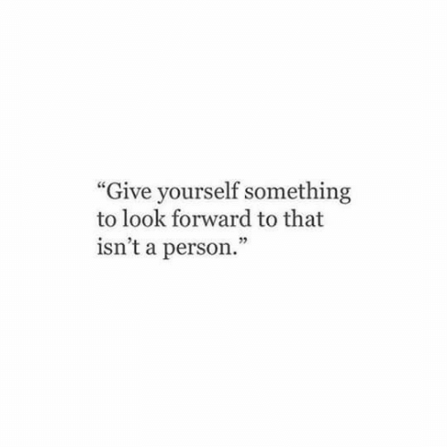 """Person, Look, and  Something: """"Give yourself something  to look forward to that  isn't a person."""""""
