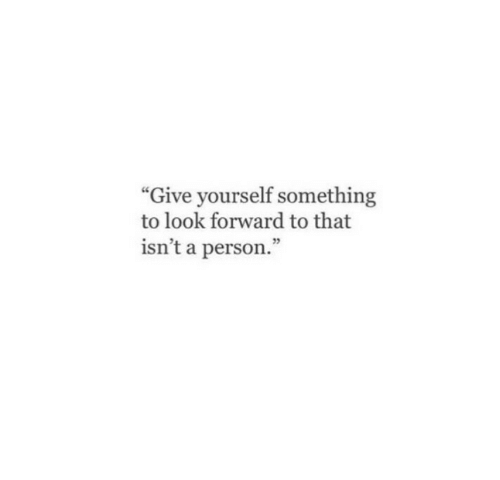 """Person, Look, and  Something: """"Give yourself something  to look forward to that  isn't a person.""""  25"""