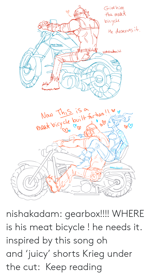 this song: Givehim  he maat  bicycde  Me desesves it  Nohakadom lo  MEO   Now This is a  naast bicycle builtfrtao  alebalkadamlol. nishakadam:  gearbox!!!! WHERE is his meat bicycle ! he needs it. inspired by this song oh and'juicy' shorts Krieg under the cut: Keep reading
