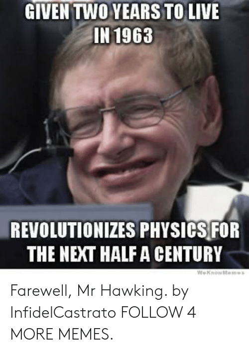 Weknowmemes: GIVEN TWO YEARS TO LIVE  IN 1963  REVOLUTIONIZES PHYSICS FOR  THE NEXT HALF A CENTURY  WeKnowMemes Farewell, Mr Hawking. by InfidelCastrato FOLLOW 4 MORE MEMES.