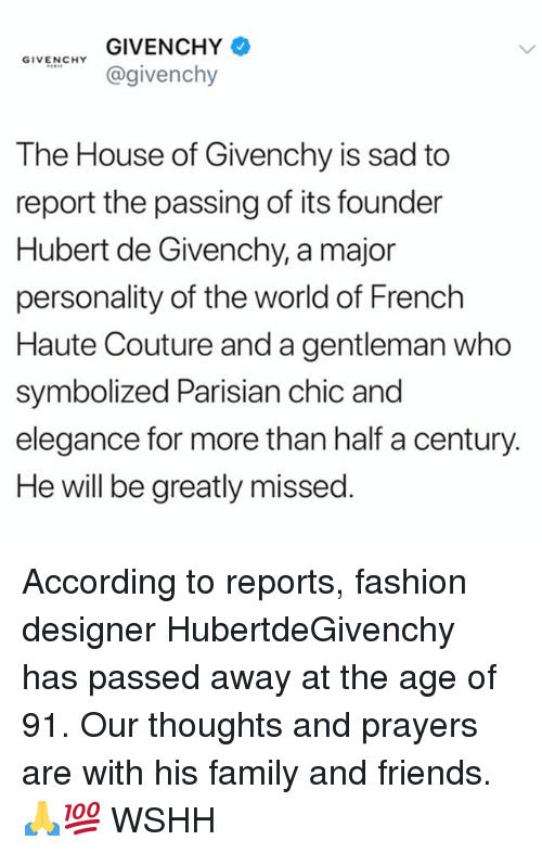 Family, Fashion, and Friends: GIVENCHY  @givenchy  GIVENCHY  The House of Givenchy is sad to  report the passing of its founder  Hubert de Givenchy, a major  personality of the world of French  Haute Couture and a gentleman who  symbolized Parisian chic and  elegance for more than half a century.  He will be greatly missed. According to reports, fashion designer HubertdeGivenchy has passed away at the age of 91. Our thoughts and prayers are with his family and friends. 🙏💯 WSHH