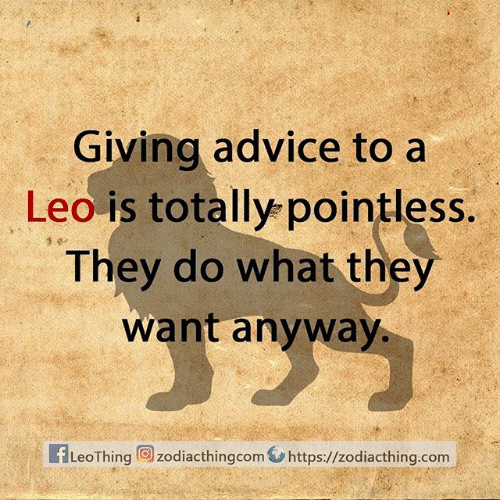 Advice, Com, and Leo: Giving advice to a  Leo is totally pointless.  They do what they  want anyway.  fLeoThing zodiacthingcom https://zodiacthing.com
