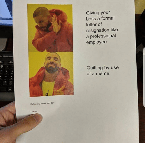 """July 31: Giving your  boss a formal  letter of  resignation like  a professional  employee  Quitting by use  of a meme  My last day will be July 31""""  Thanks,"""
