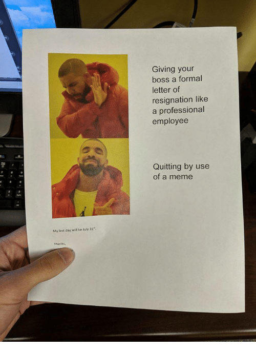 July 31: Giving your  boss a formal  letter of  resignation like  a professional  employee  Quitting by use  of a meme  My last day will be July 31  Thanks