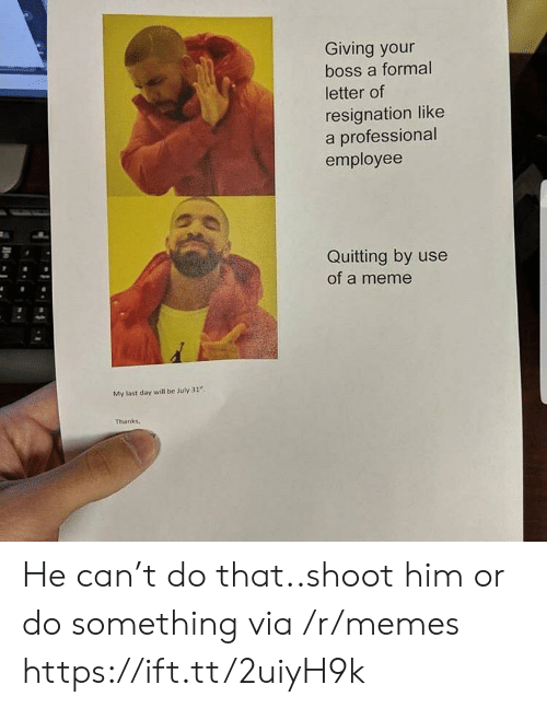 """July 31: Giving your  boss a formal  letter of  resignation like  a professional  employee  Quitting by use  of a meme  My last day will be July 31""""  Thanks, He can't do that..shoot him or do something via /r/memes https://ift.tt/2uiyH9k"""