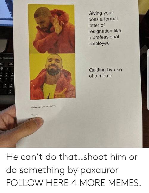 """July 31: Giving your  boss a formal  letter of  resignation like  a professional  employee  Quitting by use  of a meme  My last day will be July 31""""  Thanks, He can't do that..shoot him or do something by paxauror FOLLOW HERE 4 MORE MEMES."""