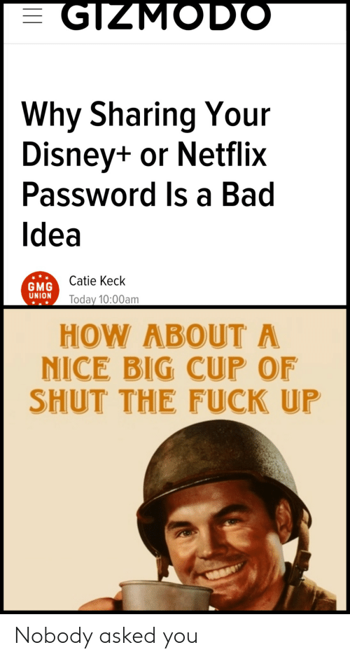 Password: GIZMODO  Why Sharing Your  Disney+ or Netflix  Password Is a Bad  Idea  Catie Keck  GMG  UNION  Today 10:00am  HOW ABOUT A  NICE BIG CUP OF  SHUT THE FUCK UP Nobody asked you