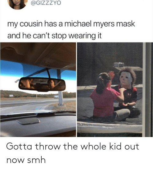 Smh, Michael, and Mask: @GIZZZYO  my cousin has a michael myers mask  and he can't stop wearing it  ba Gotta throw the whole kid out now smh