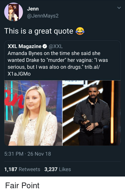 """Amanda Bynes, Drake, and Drugs: GJenn  @JennMays2  This is a great quote  XXL Magazine @XXL  Amanda Bynes on the time she said she  wanted Drake to """"murder"""" her vagina: """"I was  serious, but I was also on drugs."""" trib.al/  X1aJGMo  5:31 PM 26 Nov 18  1,187 Retweets 3,237 Likes Fair Point"""