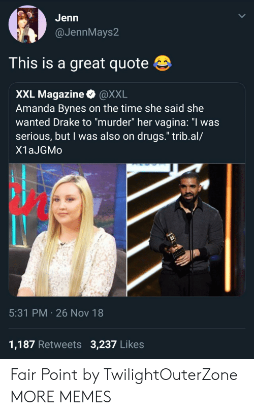 """Amanda Bynes, Dank, and Drake: GJenn  @JennMays2  This is a great quote  XXL Magazine @XXL  Amanda Bynes on the time she said she  wanted Drake to """"murder"""" her vagina: """"I was  serious, but I was also on drugs."""" trib.al/  X1aJGMo  5:31 PM 26 Nov 18  1,187 Retweets 3,237 Likes Fair Point by TwilightOuterZone MORE MEMES"""