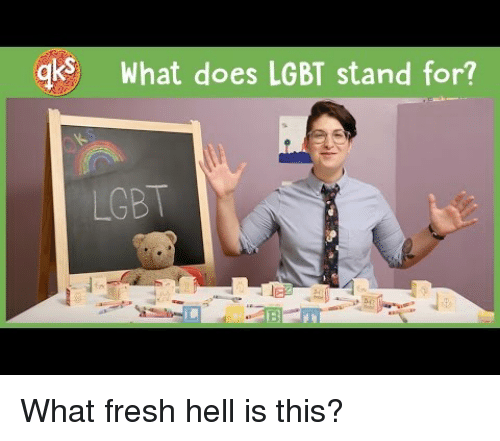 Fresh, Lgbt, and What Does: gk  What does LGBT stand for?  LGBT  4 <p>What fresh hell is this?</p>