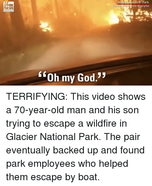 "God, Memes, and News: Glacien  ational  Park  FOX  NEWS  Via Storyful  Justin Bilton  ch a nne I  ""Oh my God.* TERRIFYING: This video shows a 70-year-old man and his son trying to escape a wildfire in Glacier National Park. The pair eventually backed up and found park employees who helped them escape by boat."
