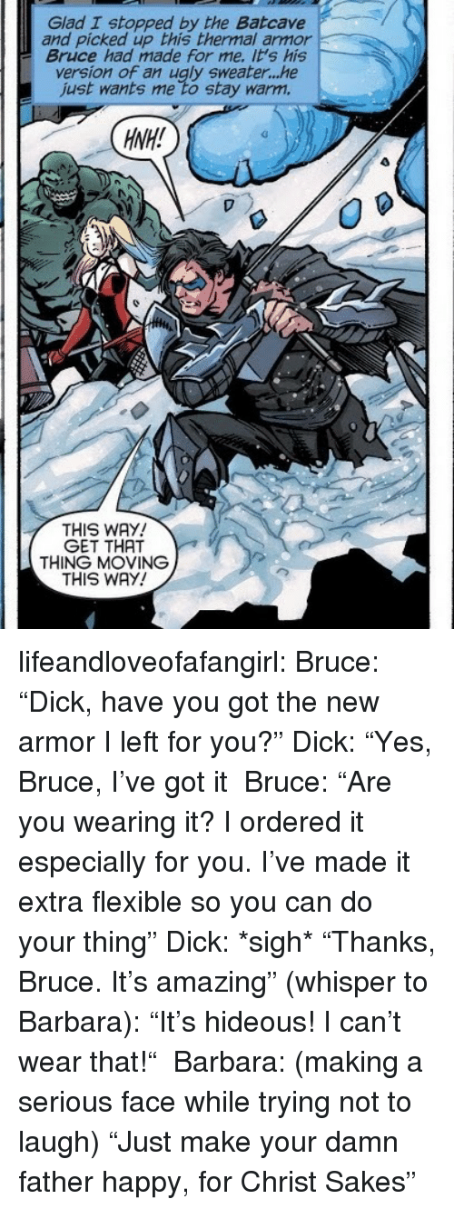 """batcave: Glad I stopped by the Batcave  and picked up this thermal armor  Bruce had made for me. it's his  version of an ugly sweater...he  just wants me to stay warm.  HNH!  THIS WAY  GET THAT  THING MOVING  THIS WAY! lifeandloveofafangirl: Bruce: """"Dick, have you got the new armor I left for you?"""" Dick: """"Yes, Bruce, I've got it Bruce: """"Are you wearing it? I ordered it especially for you. I've made it extra flexible so you can do your thing"""" Dick: *sigh* """"Thanks, Bruce. It's amazing"""" (whisper to Barbara): """"It's hideous! I can't wear that!"""" Barbara: (making a serious face while trying not to laugh) """"Just make your damn father happy, for Christ Sakes"""""""