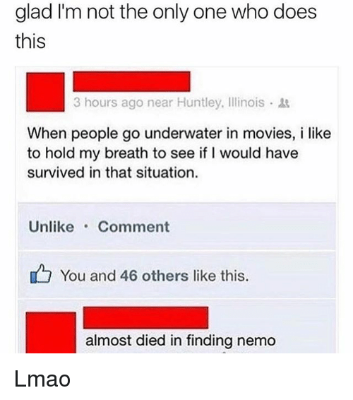 Finding Nemo, Lmao, and Memes: glad I'm not the only one who does  this  3 hours ago near Huntley, Illinois .  When people go underwater in movies, i like  to hold my breath to see if I would have  survived in that situation.  Unlike Comment  You and 46 others like this  almost died in finding nemo Lmao