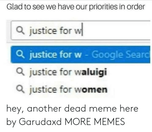Dank, Google, and Meme: Glad to see we have our priorities in order  Q justice for w  Q justice for w - Google Searo  Q justice for waluigi  Q justice for women hey, another dead meme here by Garudaxd MORE MEMES
