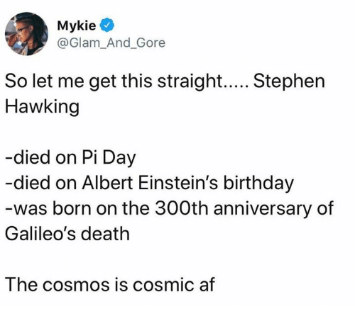 Af, Birthday, and Dank: @Glam_And_Gore  Hawking  -died on Pi Day  died on Albert Einstein's birthday  was born on the 300th anniversary of  Galileo's death  The cosmos is cosmic af