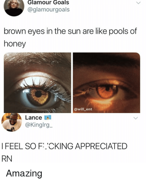 Goals, Memes, and Amazing: Glamour  Goals  @glamourgoals  brown eyes in the sun are like pools of  honey  @will_ent  Lance  @Kinglrg  I FEEL SO F.℃KING APPRECIATED  RN Amazing