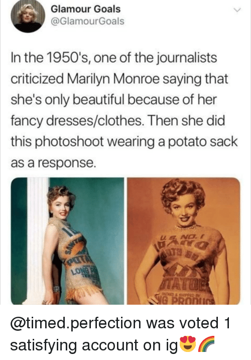 Beautiful, Clothes, and Goals: Glamour Goals  @GlamourGoals  In the 1950's, one of the journalists  criticized Marilyn Monroe saying that  she's only beautiful because of her  fancy dresses/clothes. Then she did  this photoshoot wearing a potato sack  as a response  LONG  G PRODI @timed.perfection was voted 1 satisfying account on ig😍🌈