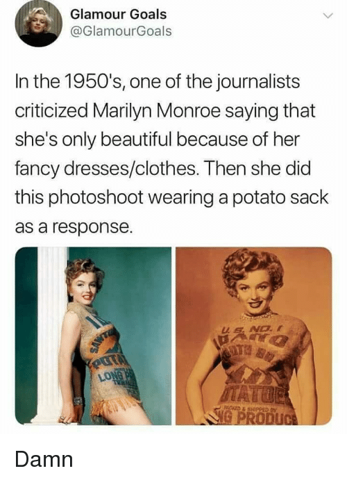 Beautiful, Clothes, and Goals: Glamour Goals  @GlamourGoals  In the 1950's, one of the journalists  criticized Marilyn Monroe saying that  she's only beautiful because of her  fancy dresses/clothes. Then she did  this photoshoot wearing a potato sack  as a response. Damn
