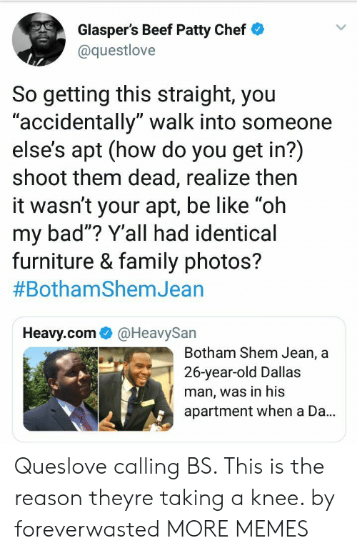 """Bad, Be Like, and Beef: Glasper's Beef Patty Chef  @questlove  So getting this straight, you  accidentally"""" walk into someone  else's apt (how do you get in?)  shoot them dead, realize then  it wasn't your apt, be like """"oh  my bad""""? Y'all had identical  furniture & family photos?  #BothamShemJean  UD  Heavy.com@HeavySan  Botham Shem Jean, a  26-year-old Dallas  man, was in his  apartment when a Da.. Queslove calling BS. This is the reason theyre taking a knee. by foreverwasted MORE MEMES"""