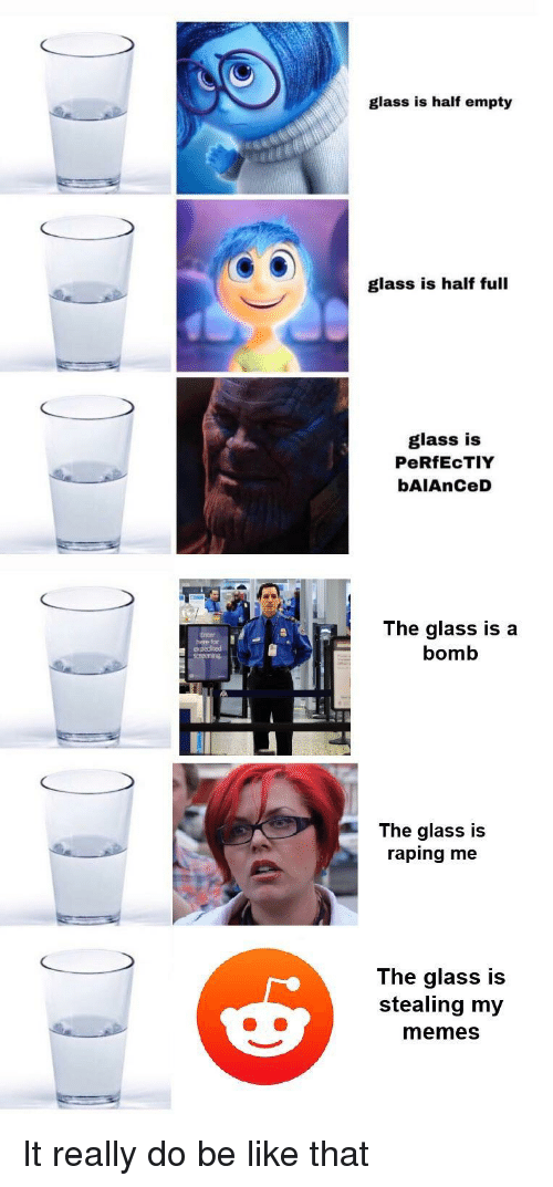 Be Like, Memes, and Glass: glass is half empty  glass is half full  glass is  PeRfEcTIY  bAIAnCeD  here fr  expedited  screening  The glass is a  bomb  The glass is  raping me  The glass is  stealing my  memes It really do be like that