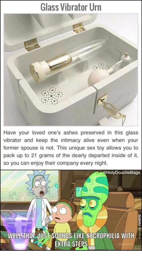 Alive, Sex, and Vibrator: Glass Vibrator Urn  Have your loved one's ashes preserved in this glass  vibrator and keep the intimacy alive even when your  former spouse is not. This unique sex toy allows you to  pack up to 21 grams of the dearly departed inside of it,  so you can enjoy their company every night.  HolyDoucheBags  WELLSTHAT JUSISOUNDS LIKE NECROPHILIA WITH  EXTRA STEPS