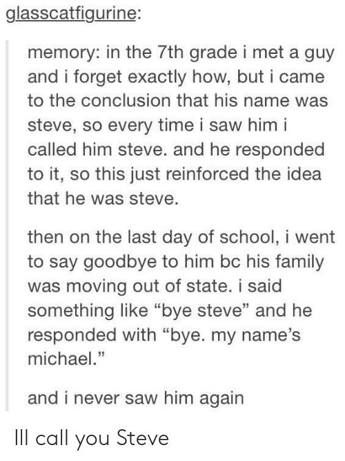 "Family, Saw, and Michael: glasscatfigurine:  memory: in the 7th grade i met a guy  and i forget exactly how, but i came  to the conclusion that his name was  steve, so every time i saw him i  called him steve. and he responded  to it, so this just reinforced the idea  that he was steve  then on the last day of schooi went  to say goodbye to him bc his family  was moving out of state. i said  something like ""bye steve"" and he  responded with ""bye. my name's  michael.""  and i  never saw him again Ill call you Steve"