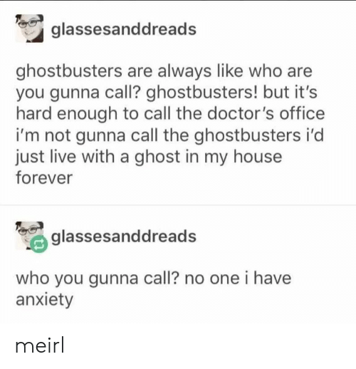 Gunna: glassesanddread  ghostbusters are always like who are  you gunna call? ghostbusters! but it's  hard enough to call the doctor's office  i'm not gunna call the ghostbusters i'd  just live with a ghost in my house  forever  glassesanddreads  who you gunna call? no one i have  anxiety meirl