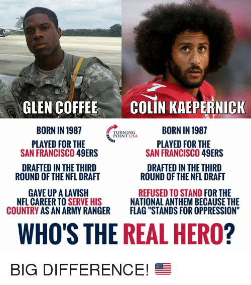 "glen: GLEN COFFEE  BORN IN 1987  PLAYED FOR THE  COLIN KAEPERNICK  BORN IN 1987  TURNING  POINT USA  PLAYED FOR THE  SAN FRANCISCO 49ERS  SAN FRANCISCO 49ERS  DRAFTED IN THE THIRD  DRAFTED IN THE THIRD  ROUND OF THE NFL DRAFT  ROUND OF THE NFL DRAFT  GAVE UP A LAVISH  COUNTRY AS AN ARMY RANGER  REFUSED TO STAND FOR THE  NATIONAL ANTHEM BECAUSE THE  FLAG ""STANDS FOR OPPRESSION""  NFL CAREER TO S  ERVE HIS  WHO'S THE REAL HERO? BIG DIFFERENCE! 🇺🇸"