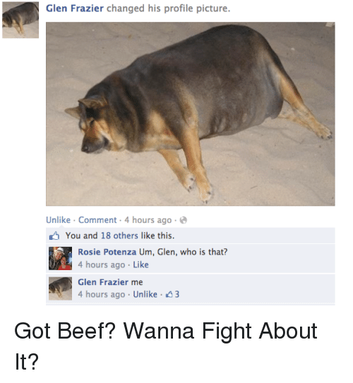 frazier: Glen Frazier changed his profile picture.  Unlike Comment 4 hours ago  You and 18 others like this  Rosie Potenza Um, Glen, who is that?  4 hours ago Like  Glen Frazier  hours ago Unlike 43 <p>Got Beef? Wanna Fight About It?</p>