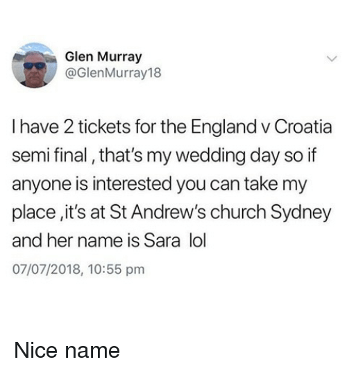 glen: Glen Murray  @GlenMurray18  I have 2 tickets for the England v Croatia  semi final, that's my wedding day so if  anyone is interested you can take my  place,it's at St Andrew's church Sydney  and her name is Sara lol  07/07/2018, 10:55 pm Nice name