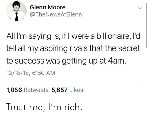 Rivals, Success, and Secret: Glenn Moore  @TheNewsAtGlenn  All I'm saying is, if I were a billionaire, l'd  tell all my aspiring rivals that the secret  to success was getting up at 4am.  12/18/18, 6:50 AM  1,056 Retweets 5,657 Likes Trust me, I'm rich.