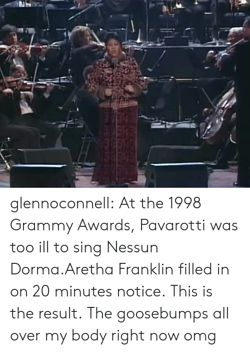 Grammy Awards: glennoconnell: At the 1998 Grammy Awards, Pavarotti was too ill to sing Nessun Dorma.Aretha Franklin filled in on 20 minutes notice.This is the result.  The goosebumps all over my body right now omg