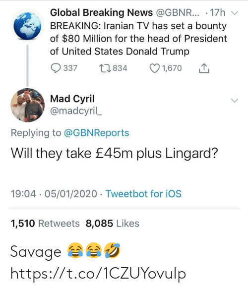 Trump: Global Breaking News @GBNR... · 17h  BREAKING: Iranian TV has set a bounty  of $80 Million for the head of President  of United States Donald Trump  O 1,670  27834  337  Mad Cyril  @madcyril_  Replying to @GBNReports  Will they take £45m plus Lingard?  19:04 · 05/01/2020 · Tweetbot for iOS  1,510 Retweets 8,085 Likes Savage 😂😂🤣 https://t.co/1CZUYovuIp