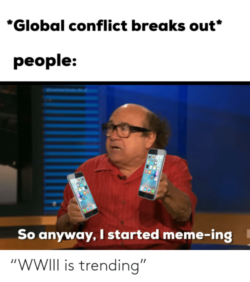 """notorious: *Global conflict breaks out*  people:  @notorious.dr.d  COOD  So anyway, I started meme-ing """"WWIII is trending"""""""