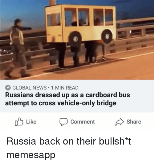 Memes, News, and Cross: GLOBAL NEWS 1 MIN READ  Russians dressed up as a cardboard bus  attempt to cross vehicle-only bridge  u LikeC  CommentShare Russia back on their bullsh*t memesapp