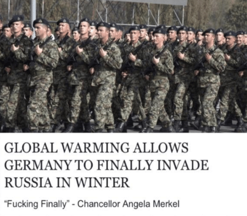 "Fucking, Global Warming, and Winter: GLOBAL WARMING ALLOWS  GERMANY TO FINALLY INVADE  RUSSIA IN WINTER  ""Fucking Finally""- Chancellor Angela Merkel"