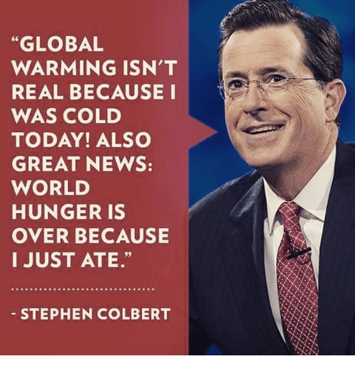 "Global Warming, Memes, and News: ""GLOBAL  WARMING ISN'T  REAL BECAUSE I  WAS COLD  TODAY! ALSO  GREAT NEWS:  WORLD  HUNGER IS  OVER BECAUSE  I JUST ATE.""  STEPHEN COLBERT"