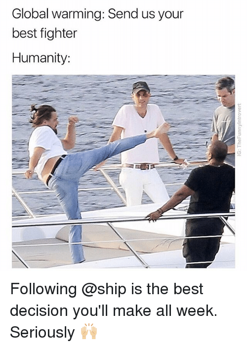 Global Warming, Best, and Dank Memes: Global warming: Send us your  best fighter  Humanity: Following @ship is the best decision you'll make all week. Seriously 🙌🏼