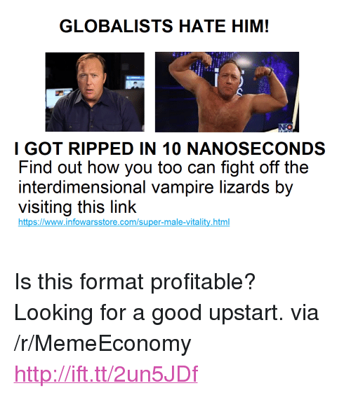 "Good, Http, and Link: GLOBALISTS HATE HIM!  NFO  I GOT RIPPED IN 10 NANOSECONDS  Find out how you too can fight off the  interdimensional vampire lizards by  visiting this link  https://www.infowarsstore.com/super-male-vitality.html <p>Is this format profitable? Looking for a good upstart. via /r/MemeEconomy <a href=""http://ift.tt/2un5JDf"">http://ift.tt/2un5JDf</a></p>"