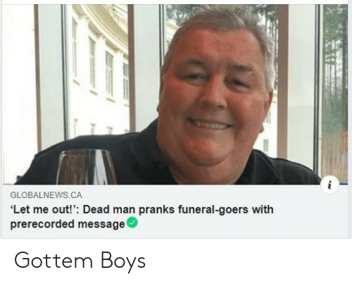 Boys, Man, and Funeral: GLOBALNEWS.CA  'Let me out!': Dead man pranks funeral-goers with  prerecorded message ' Gottem Boys