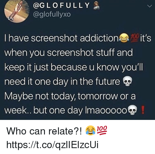 Future, Stuff, and Today: @GLOFULLY  @glofullyxo  I have screenshot addictionit's  when you screenshot stuff and  keep it just because u know you'll  need it one day in the future  Maybe not today, tomorrow ora  week.. but one day Imaooooo Who can relate?! 😂💯 https://t.co/qzlIElzcUi