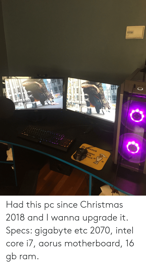 Christmas, Intel, and Glorious: GLORIOUS  AMING  ER  RACE Had this pc since Christmas 2018 and I wanna upgrade it. Specs: gigabyte etc 2070, intel core i7, aorus motherboard, 16 gb ram.